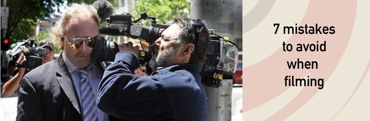 7 mistakes to avoid when filming